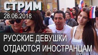 Русские девушки отдаются иностранцам на ЧМ 2018 ✔ Стрим 28.06.2018
