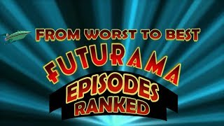 ALL FUTURAMA EPISODES RANKED FROM WORST TO BEST