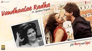 Vandhaalae Radha (Jab Harry Met Sejal)  Shahid Mallya, Shashaa Tirupati