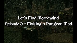 Let's Mod Morrowind Ep3 - Making a Dungeon Mod