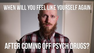 When will you feel like yourself again after coming off psych drugs?