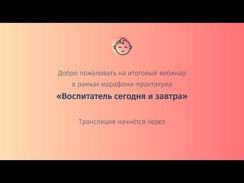 """Марафон-практикум """"Воспитатель сегодня и завтра"""". Итоговый вебинар"""