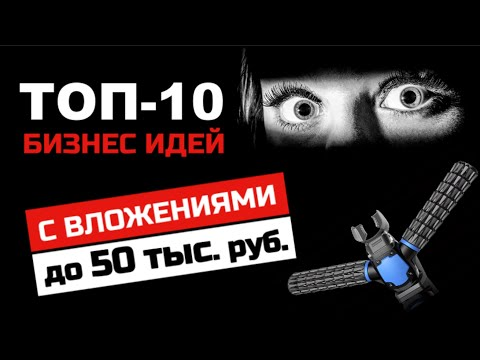 ТОП-10 новейших бизнес идей С ВЛОЖЕНИЯМИ до 50 тыс. руб!!! Ты будешь УДИВЛЕН…..