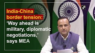 India -China border tension: Way ahead is military, diplomatic negotiations, says MEA