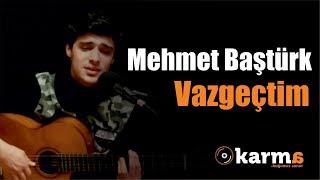 Mehmet Baştürk - Vazgeçtim #KarmaTürkiye