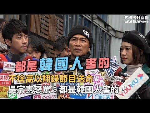 不捨高以翔錄節目送命 吳宗憲怒罵:都是韓國人害的!