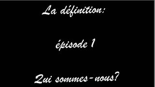 """""""La définition"""" Episode 1 : Qui sommes-nous?"""
