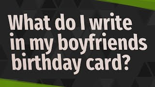 What do I write in my boyfriends birthday card?