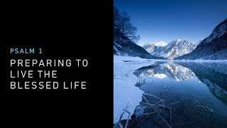 PREPARING TO LIVE THE BLESSED LIFE (Psalm 1)   Sunday Morning Sermon