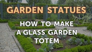 How To Make A Glass Garden Totem