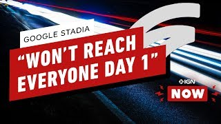 """Google Stadia """"Won't Reach Everybody Day 1"""" - IGN Now"""