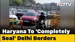 Haryana To Completely Seal Delhi Border, Essential Services Allowed