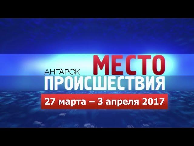 «Место происшествия – Ангарск» за 27.03–03.04 2017