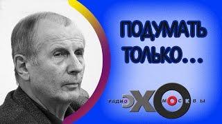 💼 Михаил Веллер   Подумать только...   радио Эхо Москвы   5 марта 2017