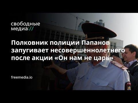 Полковник полиции Папанов запугивает несовершеннолетнего после акции «Он нам не царь»