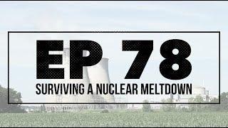 Surviving a Nuclear Meltdown - Ep 78