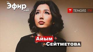 Айым Сейтметова о драках в барах, постельных сценах и казахском менталитете. The Эфир