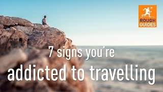 Rough Guides shares the 7 signs you may be addicted to travel Can you relate to any