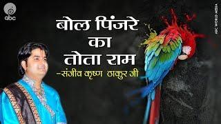 Bol Pinjare Ka Tota Ram || Ram Bhajan || Shri Sanjeev Krishna Thakur Ji