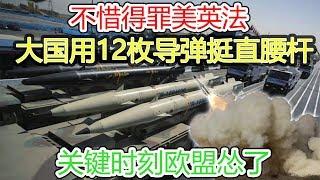 不惜得罪美英法,大国用12枚导弹挺直腰杆,关键时刻欧盟怂了