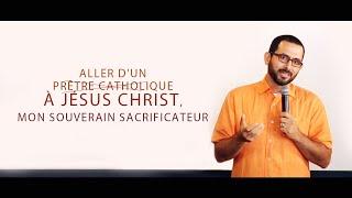 ALLER D'UN PRÊTRE CATHOLIQUE À JÉSUS-CHRIST, MON SOUVERAIN SACRIFICATEUR