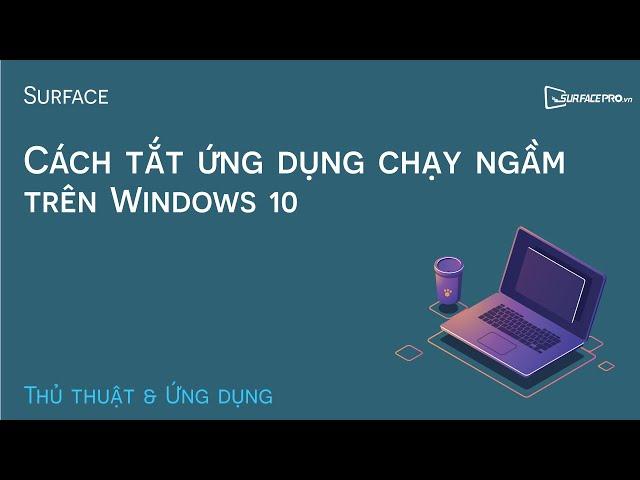 Cách tắt các ứng dụng chạy ngầm - Background Apps trên Windows 10