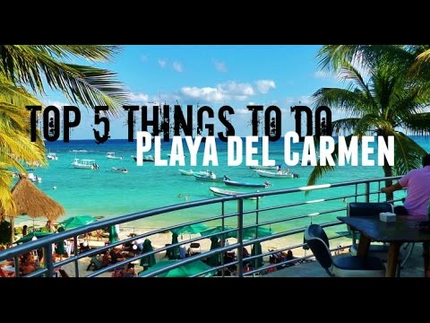 Top 5 Things To Do in Playa del Carmen | What To Do in Playa del Carmen