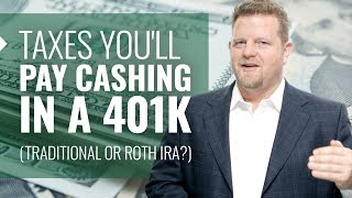 Taxes You'll Pay Cashing In a 401k (Traditional or ROTH IRA?)