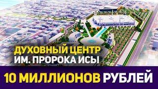 Около 10 миллионов рублей для Духовного центра им. Пророка Исы