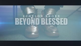 Echelon Knoxx | Beyond Blessed (Official Music Video) | Shot by: @dreamteambudah