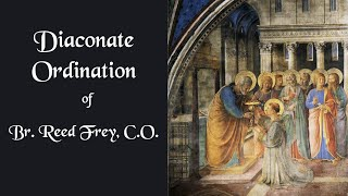 Diaconate Ordination of Br. Reed Frey, C.O.