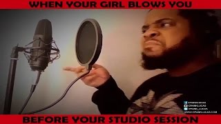WHEN YOUR GIRL BLOWS YOU BEFORE YOUR STUDIO SESSION
