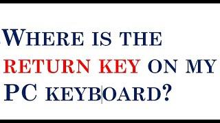 Where is the return key on my pc keyboard?