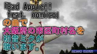 初音ミクがBadApple!!feat.nomicoで大阪府の市区町村名を歌います。