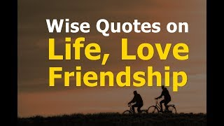 Wise Quotes On Life, Love And Friendship