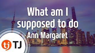 [TJ노래방] What am I supposed to do - Ann Margaret / TJ Karaoke