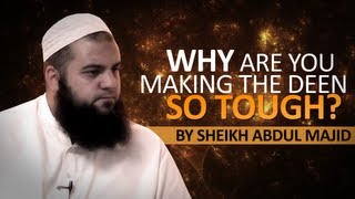 Why are you making deen so tough? By Sheikh Abdul Majid
