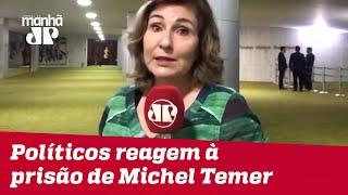 Políticos reagem à prisão de Michel Temer