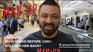 If I Was Bad Before, Can I Still Win Her Back? - The Man Up Show, Ep. 208
