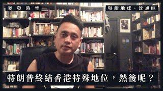 【突發時空.沈旭暉 009】特朗普終結香港特殊地位,然後呢?