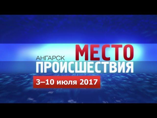 «Место происшествия – Ангарск» за 3–10 июля 2017