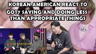 GOT7 SAYING AND DOING LESS THAN APPROPRIATE THINGS (KOREAN AMERICAN REACTION)