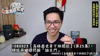 1080923【高雄歷史哥下班閒談】(第25集):總統府繼續閃躲「論文門」(年輕人挺韓國瑜說真話)