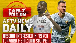 Arsenal Interested in French Forward & Brazilian Stopper! | AFTV News Daily, Early Edition