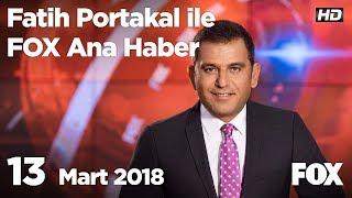 13 Mart 2018 Fatih Portakal ile FOX Ana Haber