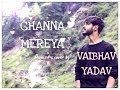 Channa Mereya  Unplugged | Ae Dil Hai Mushkil | Arijit Singh | Sad Version | Vaibhav Yadav Cover