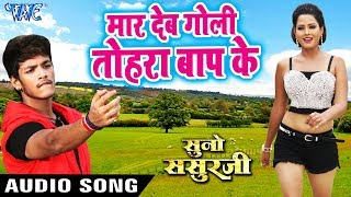 मार देब गोली तोरा बाप के Maar Deb Goli Baap Ke Suno Sasurji Superhit Bhojpuri Movie Gana 2018