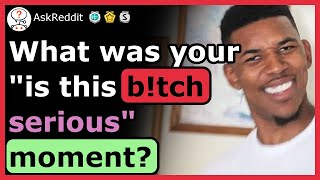 What was your 'is this b*tch serious' moment?
