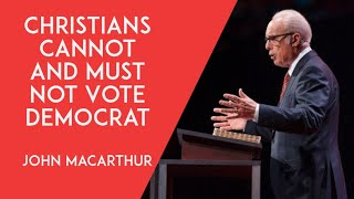 Christians Cannot And MUST Not Vote Democrat - John MacArthur