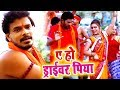 Pramod Premi Yadav (2018) सुपरहिट काँवर VIDEO SONG - Ae Ho Driver Piya - Bhojpuri Kanwar Song